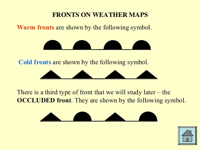 FRONTS ON WEATHER MAPS Warm fronts are shown by the following symbol. Cold fronts are shown by the following symbol. There...