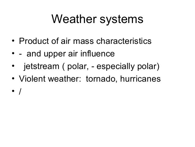Weather systems • Product of air mass characteristics • - and upper air influence • jetstream ( polar, - especially polar)...