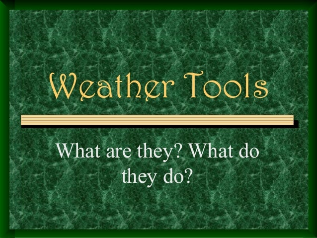 Weather Tools What are they? What do they do?