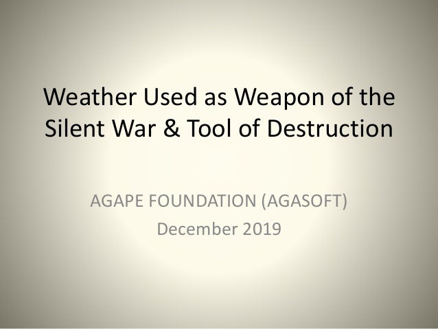 Weather Used as Weapon of the Silent War & Tool of Destruction AGAPE FOUNDATION (AGASOFT) December 2019