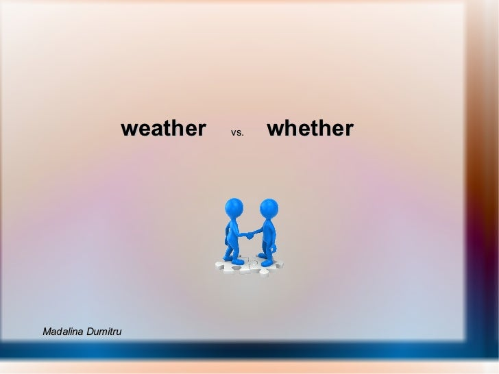 weather   vs.  whether  Madalina Dumitru
