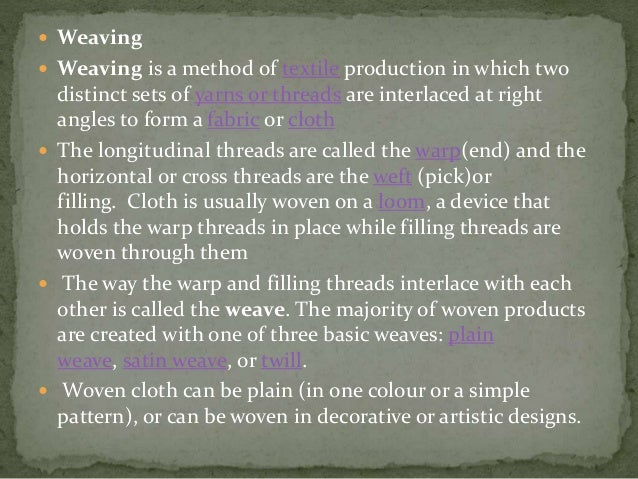  Weaving  Weaving is a method of textile production in which two distinct sets of yarns or threads are interlaced at rig...