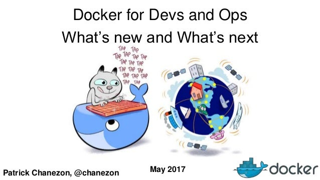 Patrick Chanezon, @chanezon Docker for Devs and Ops What's new and What's next May 2017