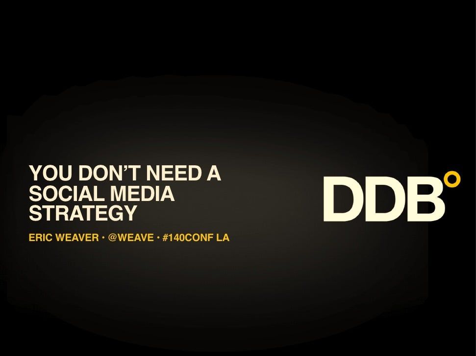 YOU DON T NEED A SOCIAL MEDIA STRATEGY ERIC WEAVER • @WEAVE • #140CONF LA