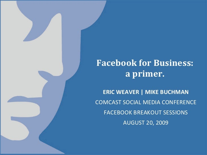 FacebookforBusiness:       aprimer.   ERICWEAVER MIKEBUCHMAN COMCASTSOCIALMEDIACONFERENCE   FACEBOOKBREAKOUTSE...