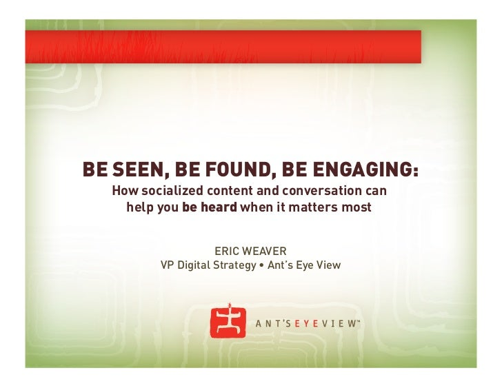 BE SEEN, BE FOUND, BE ENGAGING:  How socialized content and conversation can    help you be heard when it matters most    ...
