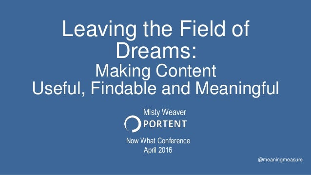 Leaving the Field of Dreams: Making Content Useful, Findable and Meaningful Now What Conference April 2016 @meaningmeasure...
