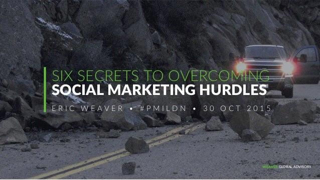 ERIC WEAVER • WEAVER GLOBAL ADVISORY • @WEAVE  11  SIX SECRETS TO OVERCOMING   SOCIAL MARKETING HURDLES  ...