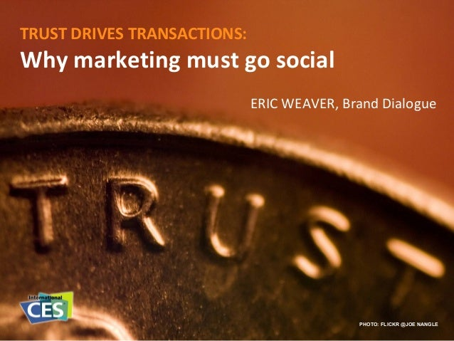 TRUST DRIVES TRANSACTIONS: Why marketing must go social PHOTO: FLICKR @JOE NANGLE ERIC WEAVER, Brand Dialogue