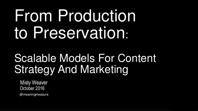 From Production to Preservation: Scalable Models For Content Strategy And Marketing October 2016 @meaningmeasure Misty Wea...