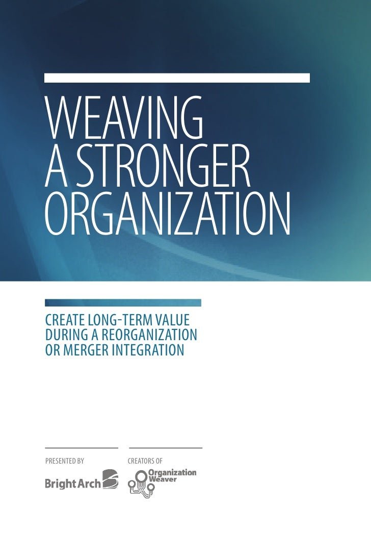 WEAVING A STRONGER ORGANIZATION Create long-term value during a reorganization or merger integration     PreSented By   Cr...