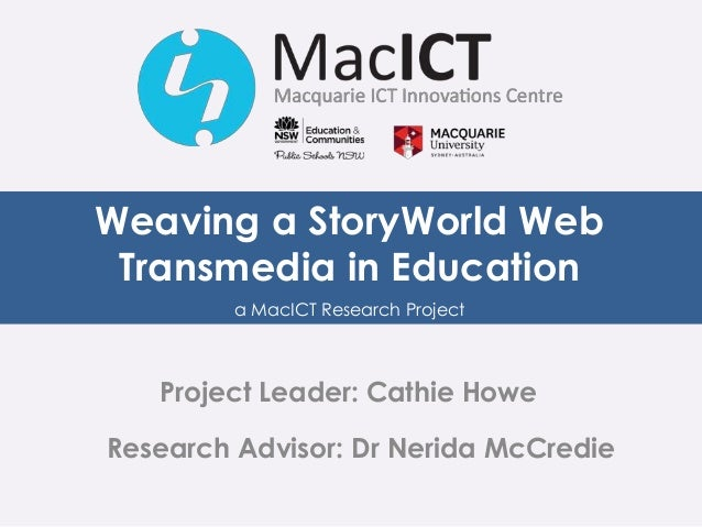 Weaving a StoryWorld Web Transmedia in Education a MacICT Research Project Project Leader: Cathie Howe Research Advisor: D...