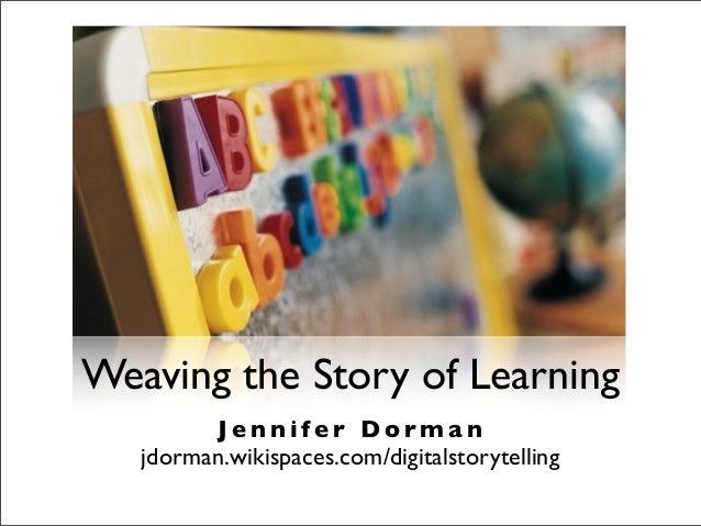 Weaving the Story of Learning J e n n i f e r D o r m a n jdorman.wikispaces.com/digitalstorytelling