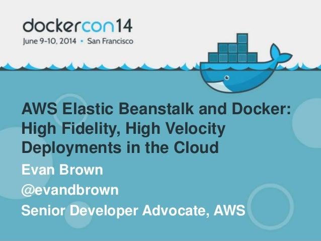 AWS Elastic Beanstalk and Docker: High Fidelity, High Velocity Deployments in the Cloud Evan Brown @evandbrown Senior Deve...