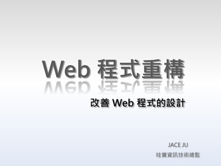 Web 程式重構   改善 Web 程式的設計                JACE JU           哇寶資訊技術總監