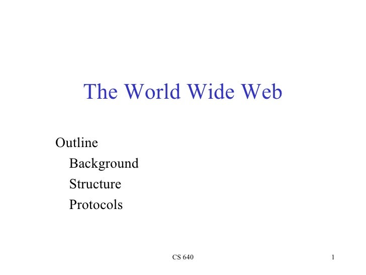The World Wide Web <ul><li>Outline </li></ul><ul><li>Background </li></ul><ul><li>Structure </li></ul><ul><li>Protocols </...