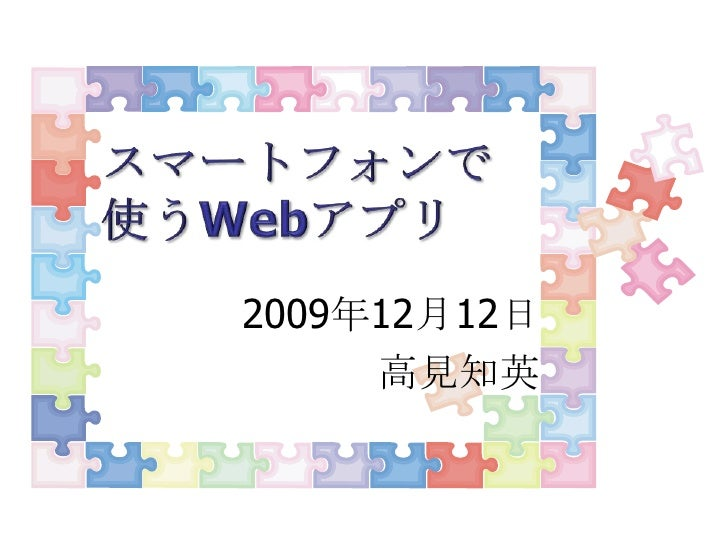 スマートフォンで使うWebアプリ<br />2009年12月12日<br />高見知英<br />