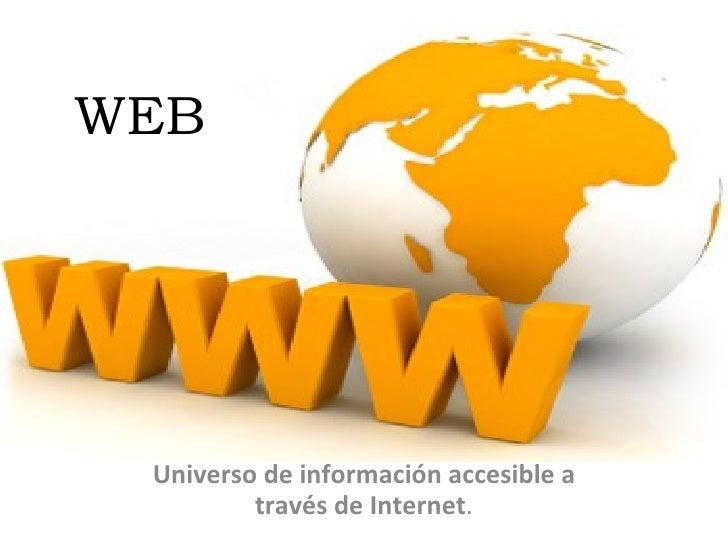 WEB Universo de información accesible a través de Internet .