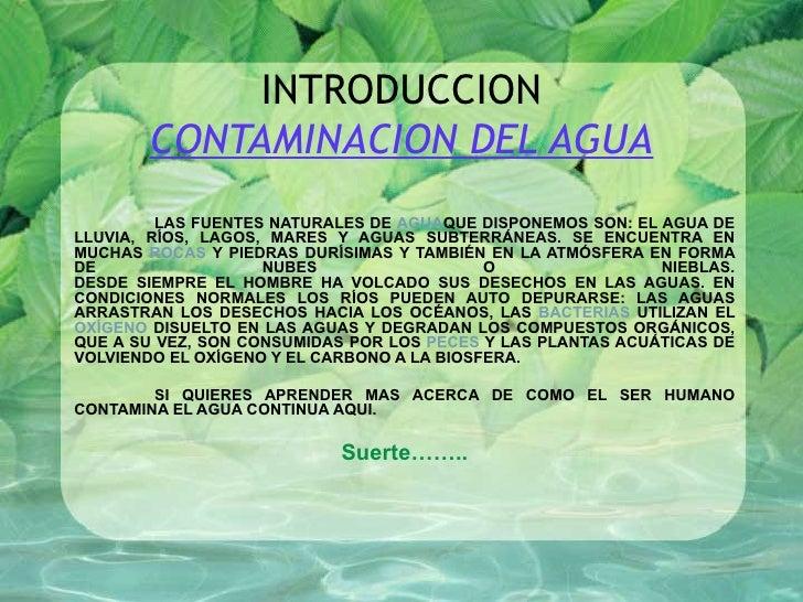 INTRODUCCION CONTAMINACION DEL AGUA LAS FUENTES NATURALES DE  AGUA QUE DISPONEMOS SON: EL AGUA DE LLUVIA, RÍOS, LAGOS, MAR...