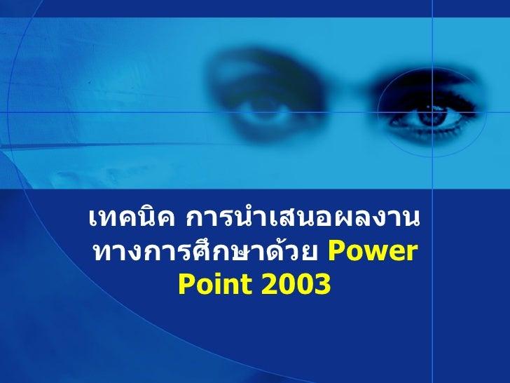 เทคนิค การนำเสนอผลงาน ทางการศึกษาด้วย  Power Point   2003