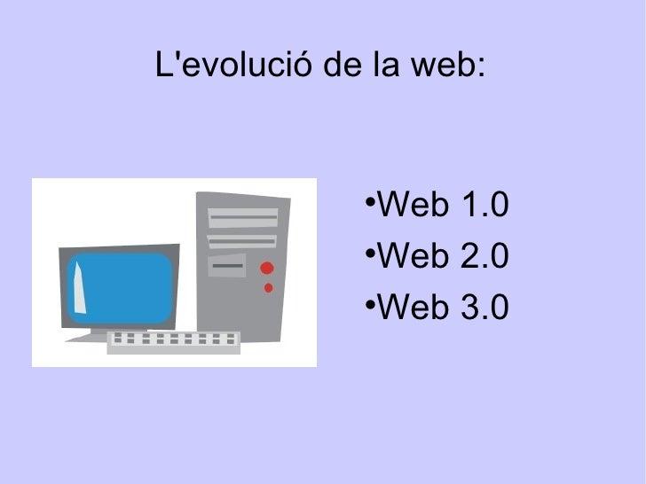 L'evolució de la web: <ul><li>Web 1.0 </li></ul><ul><li>Web 2.0 </li></ul><ul><li>Web 3.0 </li></ul>
