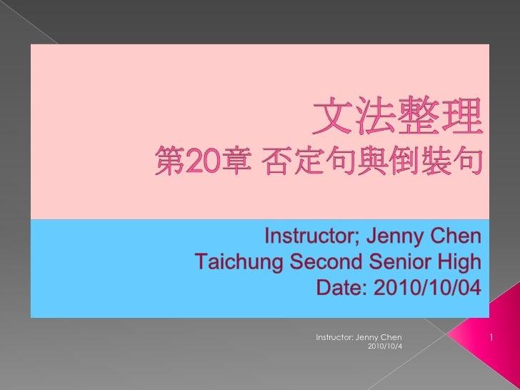 文法整理第20章 否定句與倒裝句<br />Instructor; Jenny Chen<br />Taichung Second Senior High<br />Date: 2010/10/04<br />2010/10/4<br />1<...