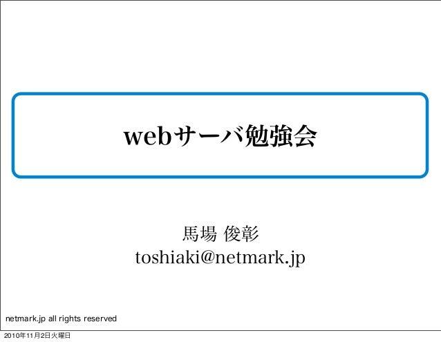 netmark.jp all rights reserved webサーバ勉強会 馬場 俊彰 toshiaki@netmark.jp 2010年11月2日火曜日