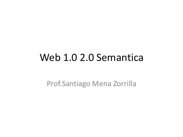 Web 1.0 2.0 Semantica Prof.Santiago Mena Zorrilla