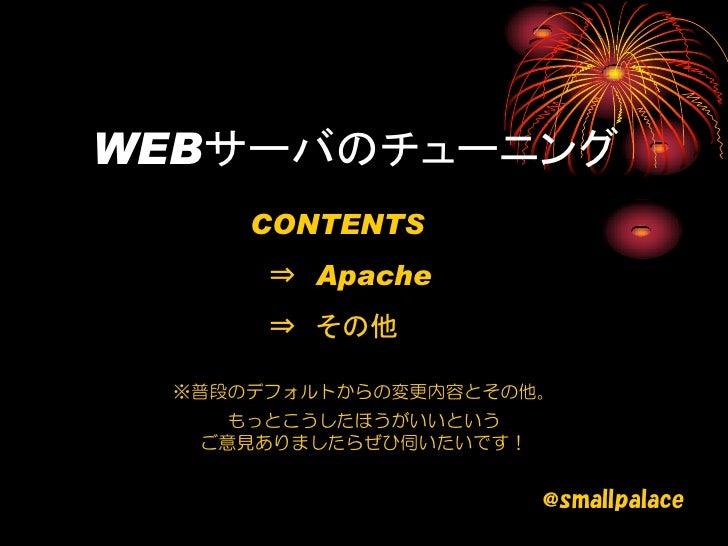 WEBサーバのチューニング     CONTENTS      ⇒ Apache      ⇒ その他 ※普段のデフォルトからの変更内容とその他。    もっとこうしたほうがいいという  ご意見ありましたらぜひ伺いたいです!          ...