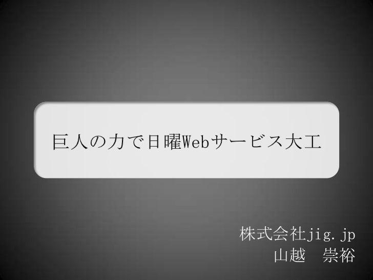 巨人の力で日曜Webサービス大工<br />株式会社jig.jp<br />山越 崇裕<br />