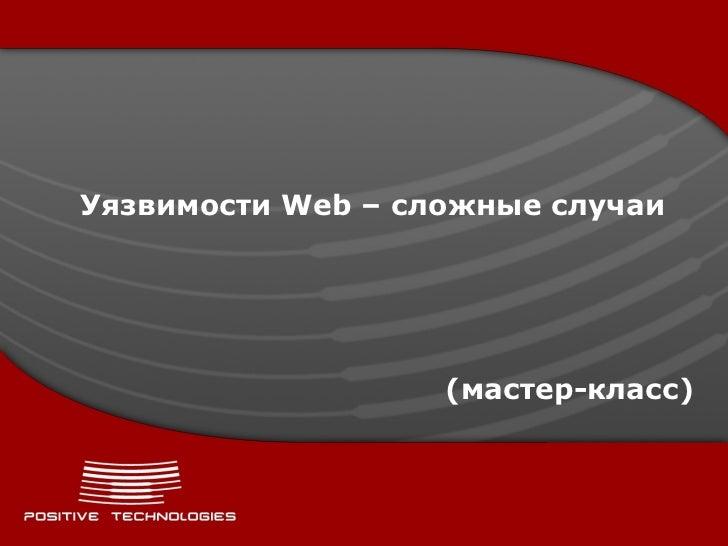 Уязвимости  Web –  сложные случаи ( мастер - класс )