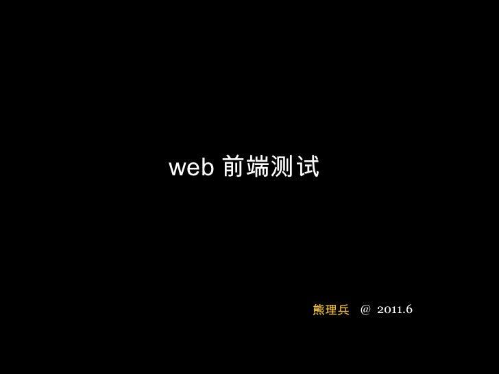 web 前端测试 @  2011.6 熊理兵