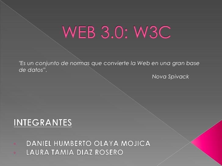 """WEB 3.0: W3C<br />""""Es un conjunto de normas que convierte la Web en una gran base de datos"""".<br />Nova Spivack<br />INTEGR..."""