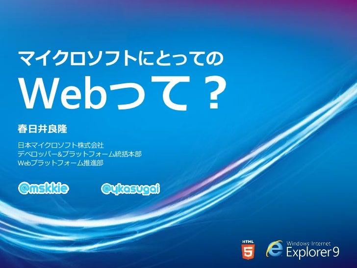 マイクロソフトにとってのWebって?春日井良隆日本マイクロソフト株式会社デベロッパー&プラットフォーム統括本部Webプラットフォーム推進部