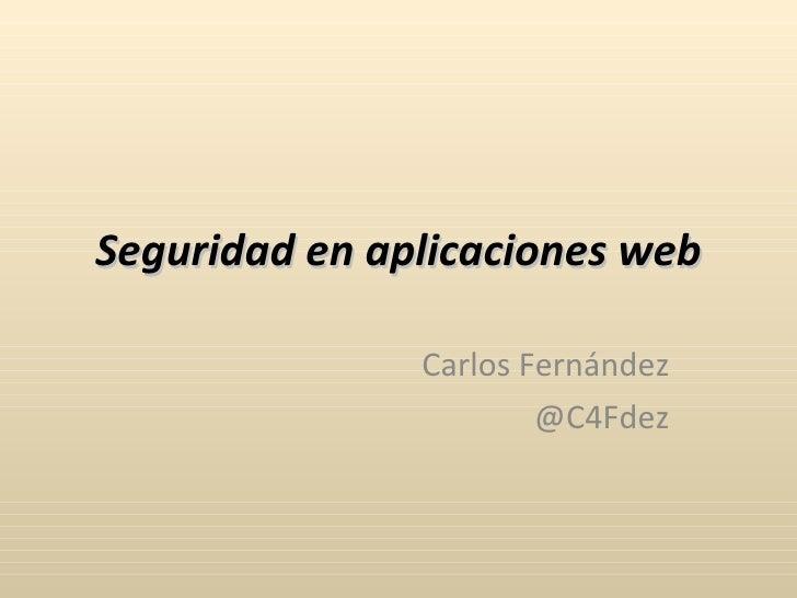 Seguridad en aplicaciones web Carlos Fernández @C4Fdez