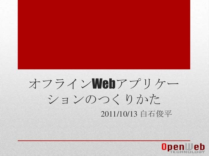 オフラインWebアプリケーションのつくりかた<br />2011/10/13 白石俊平<br />