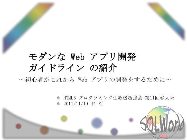 モダンな Web アプリ開発 ガイドライン の紹介~初心者がこれから Web アプリの開発をするために~       HTML5 プログラミング生放送勉強会 第11回@大阪       2011/11/19 お だ