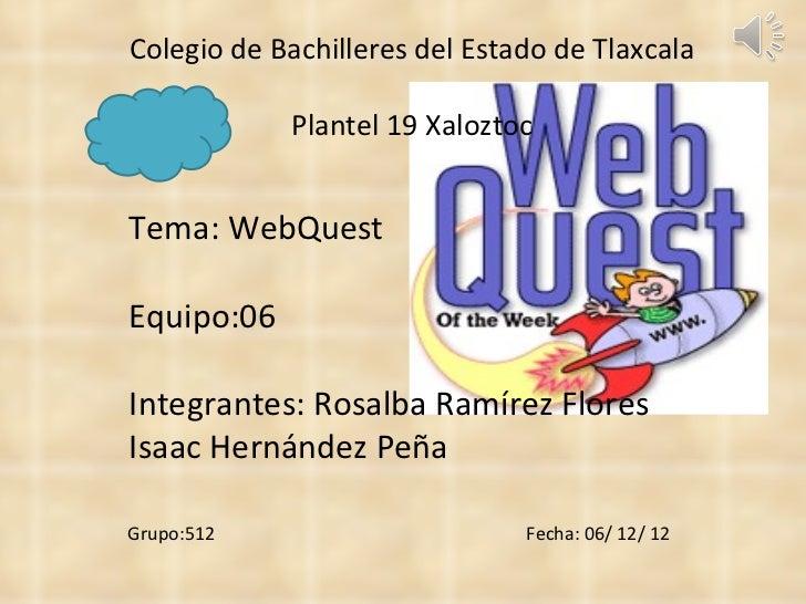 Colegio de Bachilleres del Estado de Tlaxcala Plantel 19 Xaloztoc Tema: WebQuest Equipo:06 Integrantes: Rosalba Ramírez Fl...