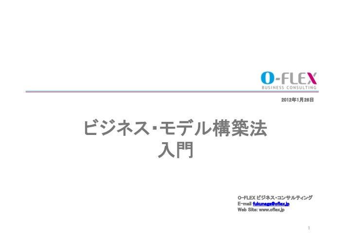 2012年1月26日ビジネス・モデル構築法     入門          O-FLEX ビジネス・コンサルティング          E-mail fukunaga@oflex.jp          Web Site: www.o...