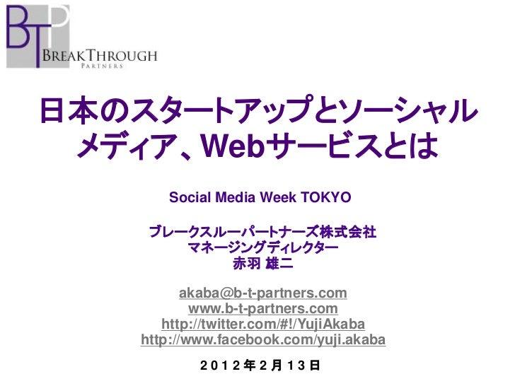 日本のスタートアップとソーシャル メディア、Webサービスとは      Social Media Week TOKYO    ブレークスルーパートナーズ株式会社       マネージングディレクター          赤羽 雄二       ...