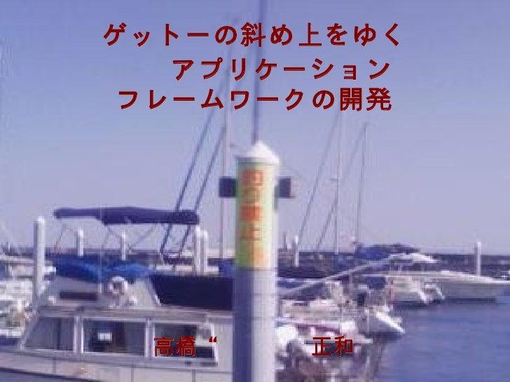 """ゲットーの斜め上をゆく     Webアプリケーション     Webアプリケーション     フレームワークの開発     高橋"""" masaka""""正和      高橋""""masaka""""正和"""