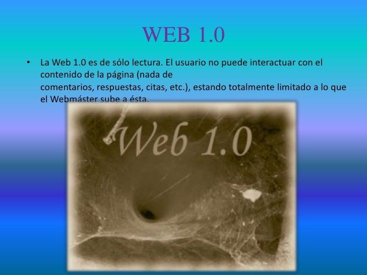 WEB 1.0• La Web 1.0 es de sólo lectura. El usuario no puede interactuar con el  contenido de la página (nada de  comentari...