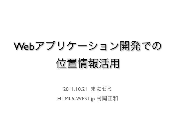 Webアプリケーション開発での    位置情報活用     2011.10.21 まにゼミ    HTML5-WEST.jp 村岡正和