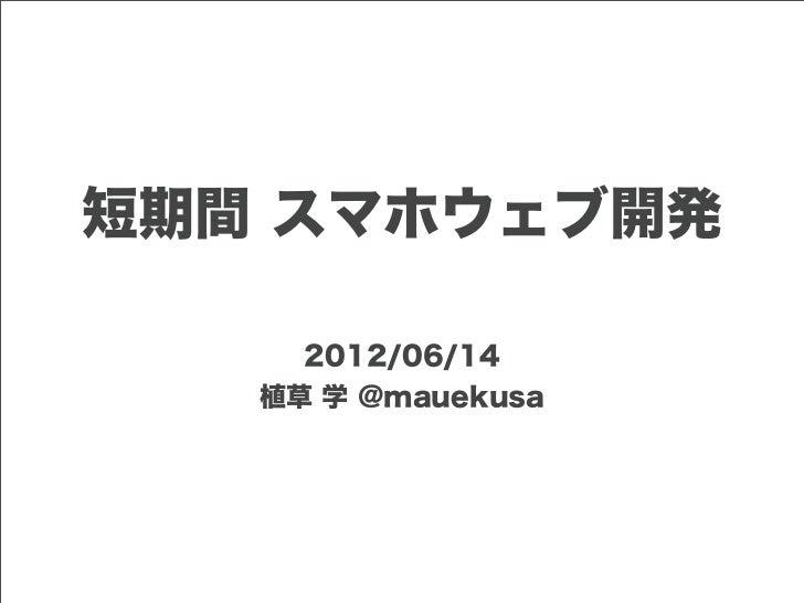 短期間 スマホウェブ開発     2012/06/14   植草 学 @mauekusa