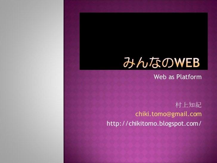 Web as Platform 村上知紀 [email_address] http://chikitomo.blogspot.com/