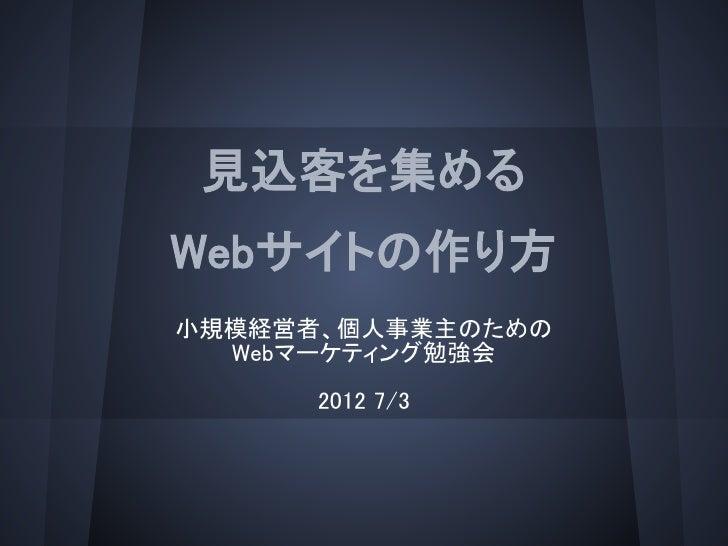 見込客を集めるWebサイトの作り方小規模経営者、個人事業主のための  Webマーケティング勉強会      2012 7/3