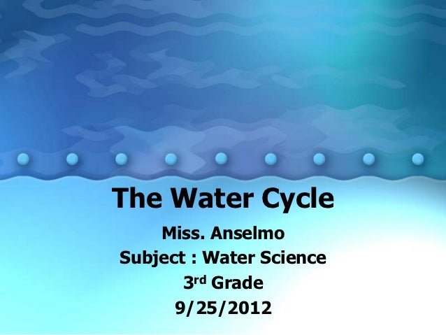 The Water Cycle    Miss. AnselmoSubject : Water Science       3rd Grade      9/25/2012