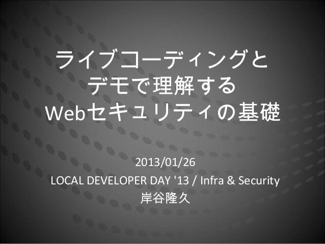 ライブコーディングと   デモで理解するWebセキュリティの基礎             2013/01/26LOCAL DEVELOPER DAY 13 / Infra & Security              岸谷隆久