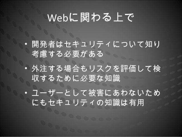 Webに関わる上で• 開発者はセキュリティについて知り  考慮する必要がある• 外注する場合もリスクを評価して検  収するために必要な知識• ユーザーとして被害にあわないため  にもセキュリティの知識は有用