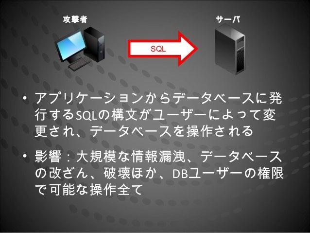 攻撃者          サーバ          SQL• アプリケーションからデータベースに発  行するSQLの構文がユーザーによって変  更され、データベースを操作される• 影響:大規模な情報漏洩、データベース  の改ざん、破壊ほか、DB...